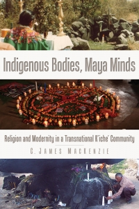 Indigenous Bodies, Maya Minds: Religion and Modernity in a Transnational K'iche' Community